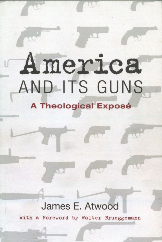 America and Its Guns; A Theological Expose. James E. Atwood.