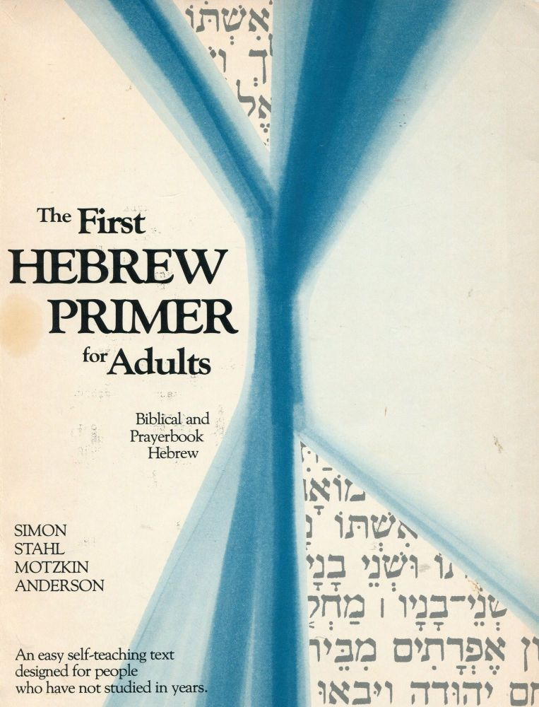 The First Hebrew Primer for Adults: Biblical and Prayerbook Hebrew; an easy self-teaching text for people who have not studied in years. Ethelyn Simon, Nanette Stahl, Linda Motzkin, Joseph Anderson.