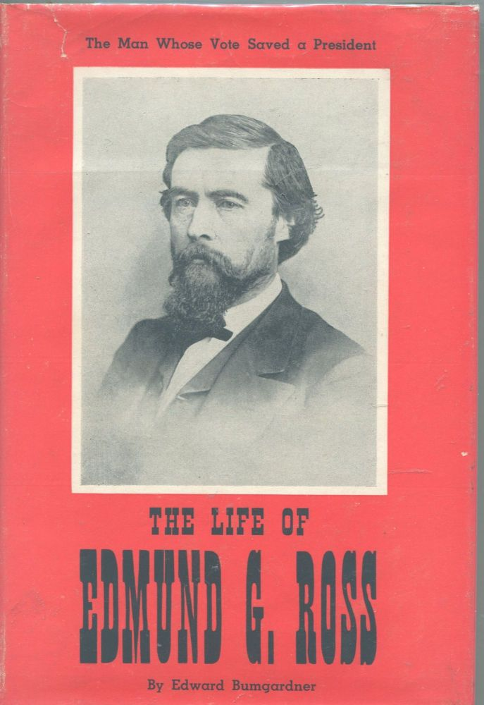 The Life of Edmund G. Ross; the man whose vote saved a president. Edward Bumgardner.