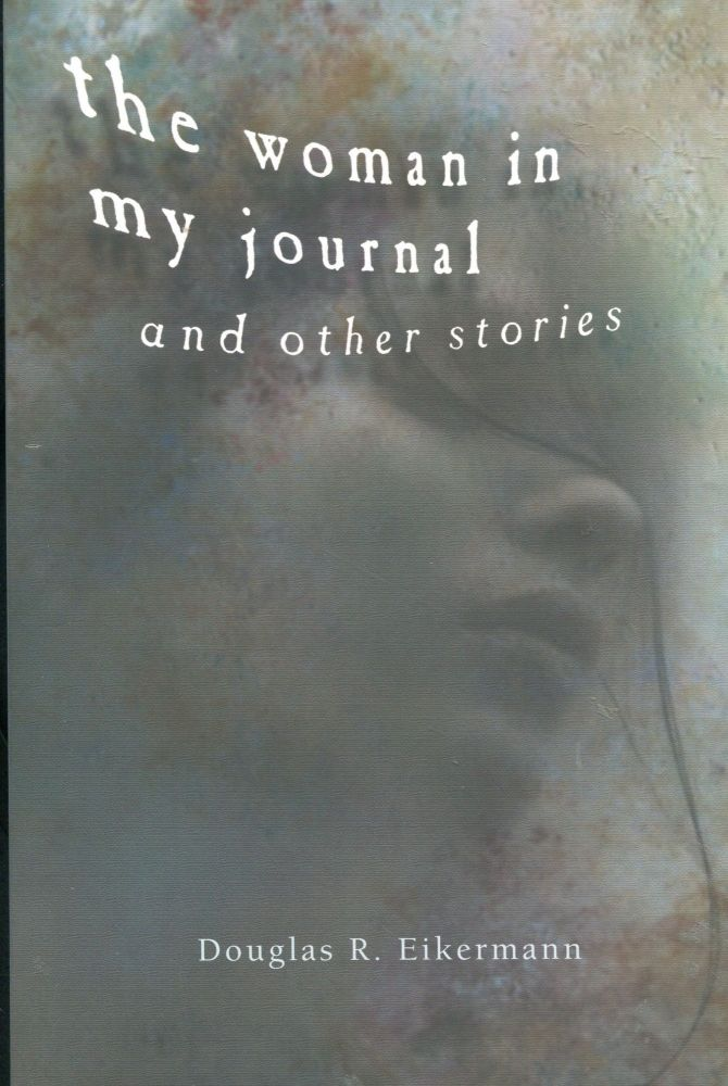 The Woman in my Journal; and other stories. Douglas R. Eikermann.