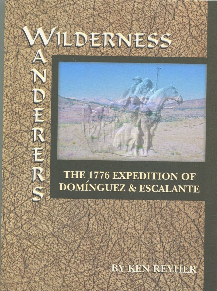Wilderness Wanderers; the 1776 expedition of Dominguez & Escalante. Ken Reyher.
