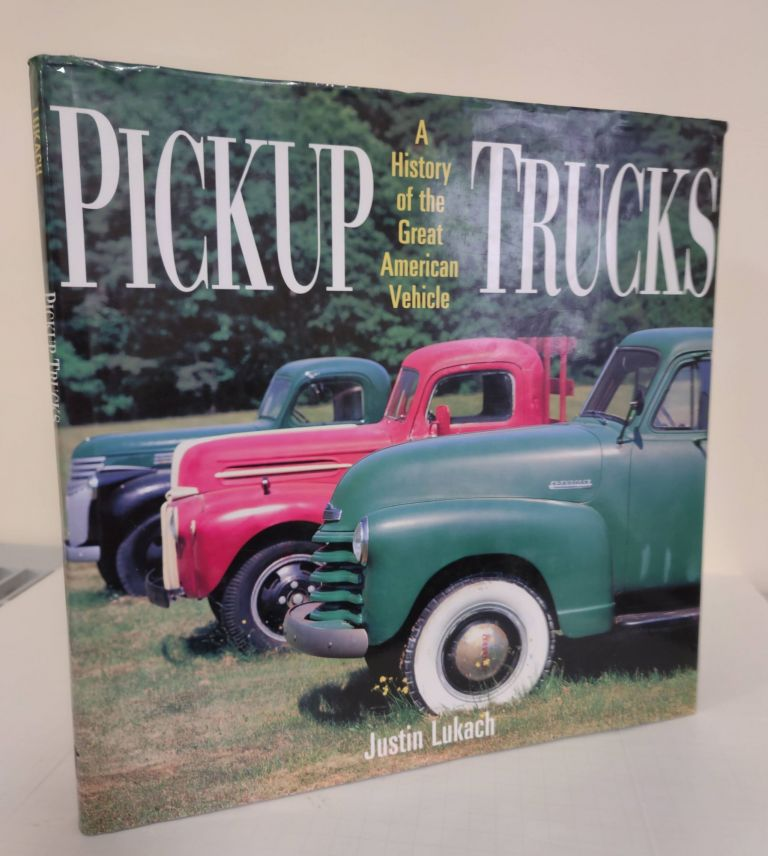 Pickup Trucks; a history of the great American vehicle. Justin Lukach.