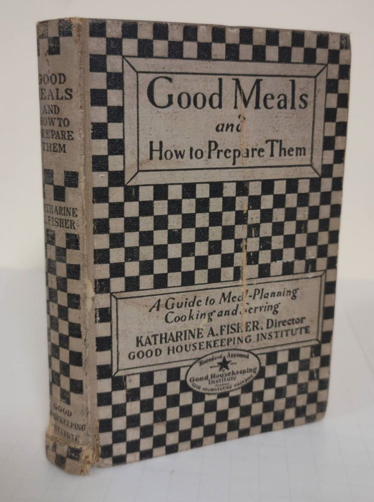 Good Housekeeping's Good Meals and How to Prepare Them; a guide to meal planning, cooking and serving. Katharine A. Fisher.