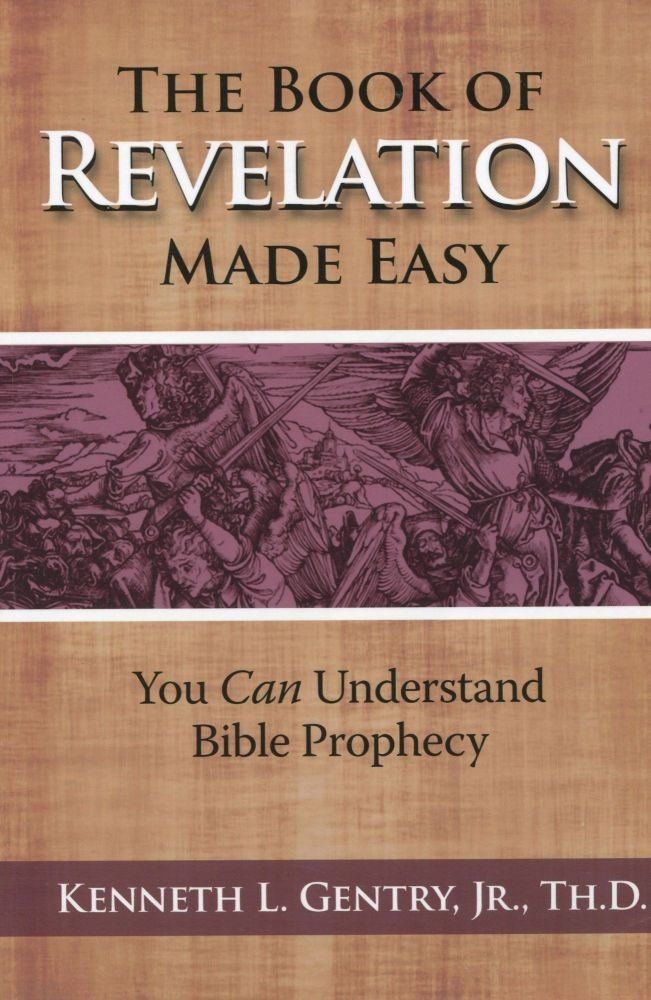 The Book of Revelation Made Easy; you can understand bible prophecy. Kenneth L. Jr. Gentry, Th D.
