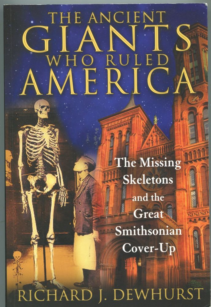 The Giants Who Ruled America; the missing skeletons and the great Smithsonian cover-up. Richard J. Dewhurst.