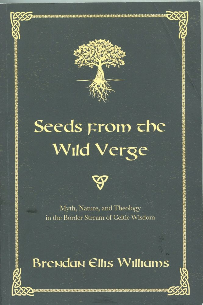 Seeds From the Wild Verge; myth, nature, and theology in the border stream of Celtic wisdom. Brendan Ellis Williams.