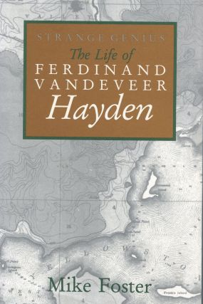 Strange Genius; the life of Ferdinand Vandeveer Hayden. Mike Foster