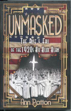 Unmasked!; the rise and fall of the 1920s Ku Klux Klan. Ann Patton