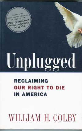 Unplugged; Reclaiming Our Right to Die in America. William H. Colby