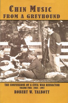 Chin Music from a Greyhound; The Confessions of a Civil War Reenactor Volume Two: 1988-1997....