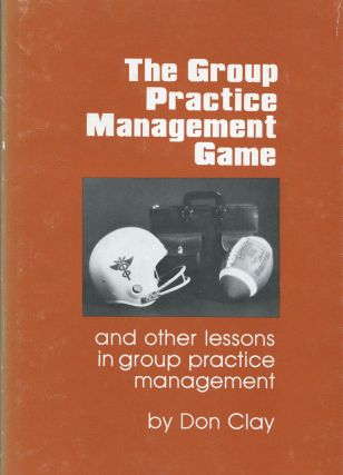 The Group practice management game; And other lessons in group practice management. Don Clay