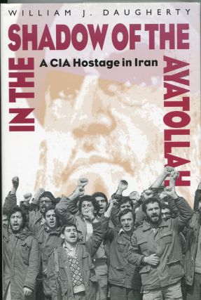 In the Shadow of the Ayatollah; A CIA Hostage in Iran. William J. Daugherty