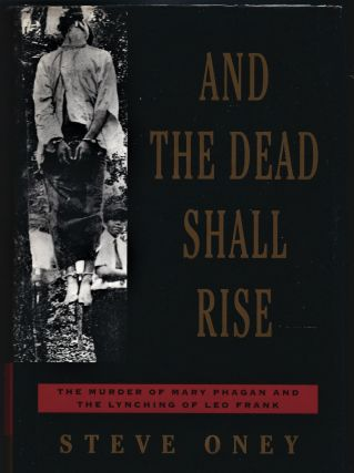 And the Dead Shall Rise; The Murder of Mary Phagan and the Lynching of Leo Frank. Steve Oney