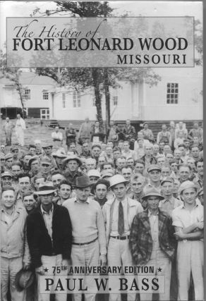 The History of Fort Leonard Wood Missouri; 75th anniversary edition. Paul W. Bass