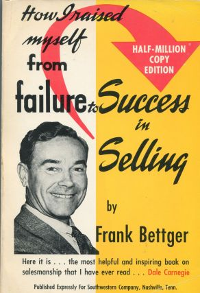 How I Raised Myself from Failure to Success in Selling. Frank Bettger