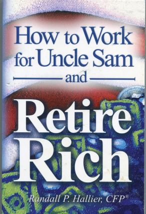 How to Work for Uncle Sam and Retire Rich. Randall P. Hallier, CFP