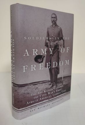 Soldiers in the Army of Freedom; the 1st Kansas Colored, the Civil War's First African American...