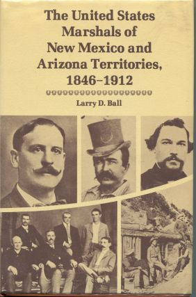 The United States Marshals of New Mexico and Arizona Territories, 1846-1912. Larry D. Ball