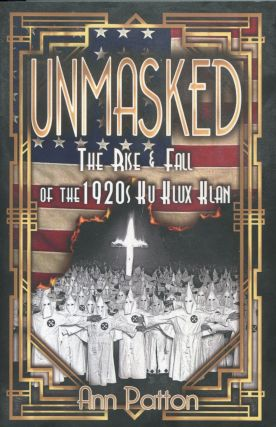 Unmasked!; the rise & fall of the 1920s Ku Klux Klan. Ann Patton