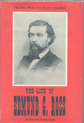 The Life of Edmund G. Ross; the man whose vote saved a president. Edward Bumgardner