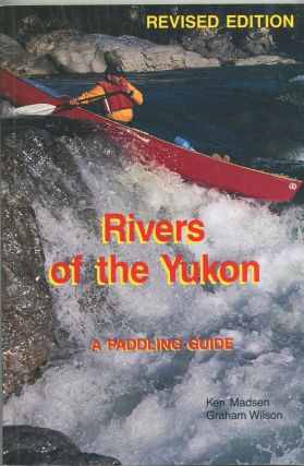 Rivers of the Yukon: Revised Edition; a paddling guide. Ken Madsen, Graham Wilson