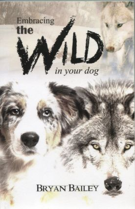 Embracing the Wild in Your Dog. Bryan Bailey
