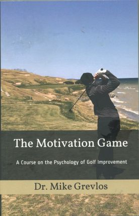 The Motivation Game; a course on the psychology of golf improvement. Dr. Mike Grevlos